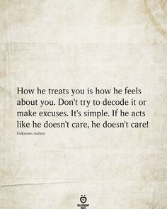 How he treats you is how he feels about you. Don't try to decode it or make excuses. It's simple. If he acts like he doesn't care, he doesn't care! He Doesnt Care Quotes, Don't Care Quotes, Hurt Quotes, Crush Quotes, Mood Quotes, Positive Quotes, Quotes To Live By, Life Quotes, Granted Quotes