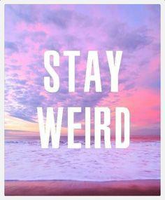 Stay weird guys. Weird is better and best. Stay urself. :) all of my BFFs are weird. @Jennifer Lindsay  @shelby c Deible  @Zoey Liu Nott  @Emma Zangs Ferrell