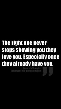 The right one never stops showing you they love you. Especially once they already have you.
