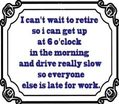 I cant wait to retire - http://jokideo.com/i-cant-wait-to-retire/