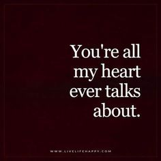 Live Life Happy: You're all my heart ever talks about. – Unknown The post You're All My Heart appeared first on Live Life Happy. Life Quotes Love, Love Quotes For Her, Crush Quotes, Quotes For Him, Quotes To Live By, Me Quotes, My Heart Quotes, Funny Quotes, Missing Her Quotes