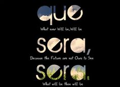 Que sera, sera (The grammar/wording needs to be corrected to the right way, but other than that this would make cool art work)