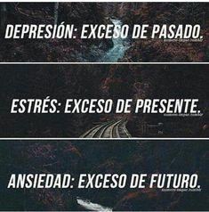 Depresión : exceso de pasado. Estrés: exceso de presente. Ansiedad: exceso de futuro.