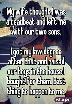 My wife thought I was a deadbeat and left me with our two sons. I got my law degree after that and raised our boys in the house I bought for them. Best thing to happen to me.