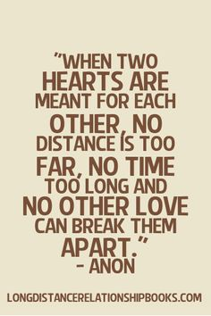 When two hearts are meant for each other, no distance is too far, no time is too long, and no other love can break them apart.  More Long Distance Relationship Quotes: http://longdistancerelationshipmiracle.com/pinterest
