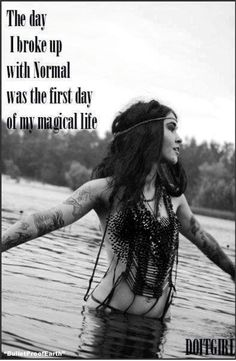 The day I broke up with normal was the first day of my magical life. Peace and Love <3