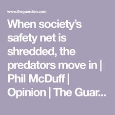 When society's safety net is shredded, the predators move in   Phil McDuff   Opinion   The Guardian