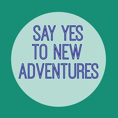 Say yes to new adventures.