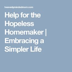 Help for the Hopeless Homemaker | Embracing a Simpler Life