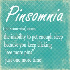 This is soooo true! I have pinsomnia!