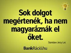 Sok dolgot megértenék, ha nem magyaráznák el őket. - Stanislaw Jerzy Lec, www.bankracio.hu idézet