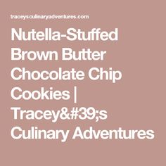 Nutella-Stuffed Brown Butter Chocolate Chip Cookies | Tracey's Culinary Adventures