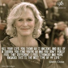 """Glenn Close: """"All of your life you think 60 is ancient, and all of a sudden you find you're 60 and you don't really feel that different. I feel stronger and more engaged. This is the best time of my life. Wise Women, Strong Women, Glenn Close, Aging Quotes, All Quotes, Funny Quotes, Ageless Beauty, Getting Old, Decir No"""