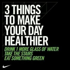 Drink 1 more glass of water, take the stairs, and eat something green to make your day healthier!