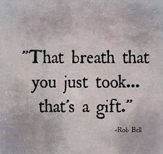 That breath that you just took...that's a gift. -Rob Bell Quote #quotes #breathe #gratitude