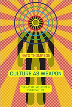 Culture as Weapon: The Art of Influence in Everyday Life: Nato Thompson: 9781612195735: AmazonSmile: Books