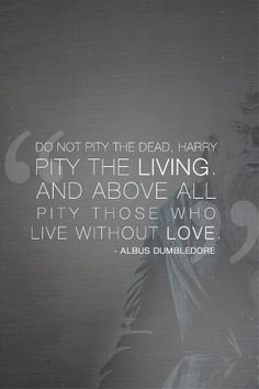 """""""Do not pity the dead, Harry. Pity the living. And above all, pity those who live without love"""".  - Albus Dumbledore"""