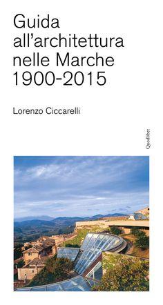 Lorenzo Ciccarelli - Guida all'architettura nelle Marche 1900-2015 - Quodlibet