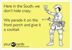 Here in the South, we dont hide crazy. We parade it on the front porch and give it a cocktail.