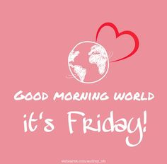 Good morning world, it's Friday! its friday globe earth heart pink Friday Yay, Friday Wishes, Happy Friday Quotes, Hello Friday, Friday Weekend, Friday Morning, Happy Weekend, Long Weekend, Wednesday