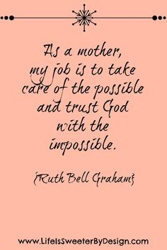 """As a mother, my job is to take care of the possible and trust God with the impossible."" - Ruth Bell Graham"