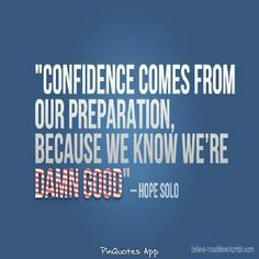Confidence comes from our preparation... ~ Hope Solo~
