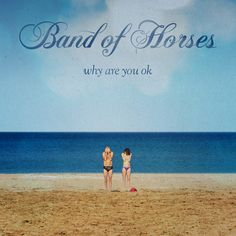 Album: Why Are You OK by Band of Horses