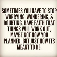 Sometimes you have to stop worrying, wondering and doubting. Have faith that things will work out, maybe not how you planned, but just how it's meant to be.