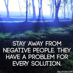 "Surround yourself with positive people.  ""Stay away from negative people. They have a problem for every solution.  #wisdom #quotes"