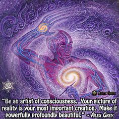 """Be an artist of consciousness. Your picture of reality is your most important creation. Make it powerfully profoundly beautiful."" ~ Alex Grey art pic: Alex Grey"