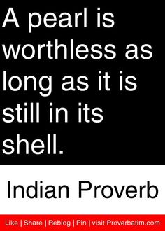 A pearl is worthless as long as it is still in its shell. - Indian Proverb #proverbs #quotes