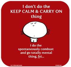 ~ I don't do the KEEP CALM & CARRY ON thing ☞ I do the spontaneously combust and go totally mental thing, FYI...