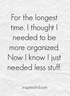 For the longes time, I thought I needed to be more organized. Now I know I just needed less stuff.   InspiredRD.com