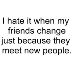 I hate it when my friends change just because they meet new people » Sad and Love Picture