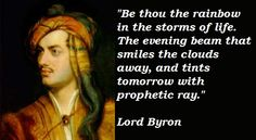 Be thou the rainbow in the storms of life. The evening beam that smiles the clouds away, and tints tomorrow with prophetic ray.  - Lord Byron  http://www.thoughtful-mind.com/