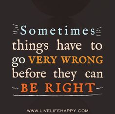 Story of my life at the moment. Sometimes  things have to go very wrong before they can be right.