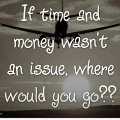 If time and money wasn't an issue...where would you go .?