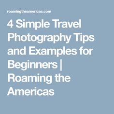 4 Simple Travel Photography Tips and Examples for Beginners | Roaming the Americas