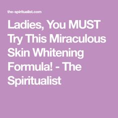 Ladies, You MUST Try This Miraculous Skin Whitening Formula! - The Spiritualist