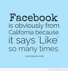 Facebook is obviously from California because it says 'Like' so many times. #funny #funnyquotes #lol #quotes