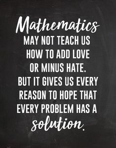 "An pdf poster. ""Mathematics may not teach us how to add love or minus hate. But It gives us every reason to hope that every problem has a solution. Inspirational Math Quotes, Meaningful Quotes, Motivational Quotes, Jokes Quotes, True Quotes, Funny Quotes, Education Quotes, Texas Education, French Education"