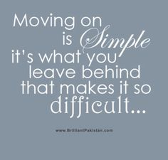 moving on is simple, it's what you leave behind that makes it so difficult.