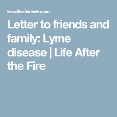 Letter to friends and family: Lyme disease | Life After the Fire