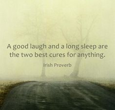 Laughter is good meds and so is getting adequate rest.