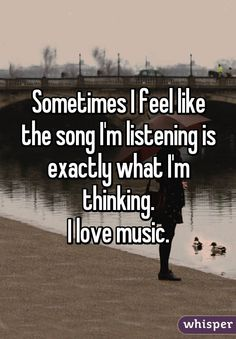 Sometimes I feel like the song I'm listening is exactly what I'm thinking. I love music.