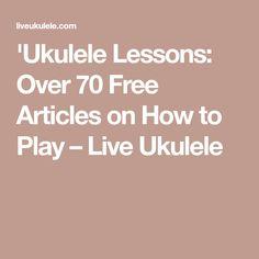 'Ukulele Lessons: Over 70 Free Articles on How to Play – Live Ukulele
