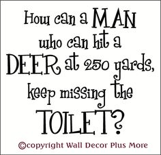 Funny, but true! Do you think appling this Wall Décor Vinyl Decal Sticker in the bathroom would help your man (or boy) with his poor accuracy in aiming for the toilet?