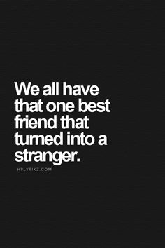 We all have that one best friend that turned into a stranger.