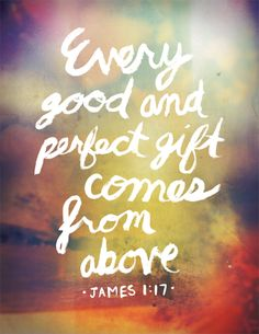 every good and perfect gift comes from above. james 1:17.