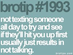 #1993. Not texting someone all day to try and see if they'll hit you up first usually just results in not talking. #brotips